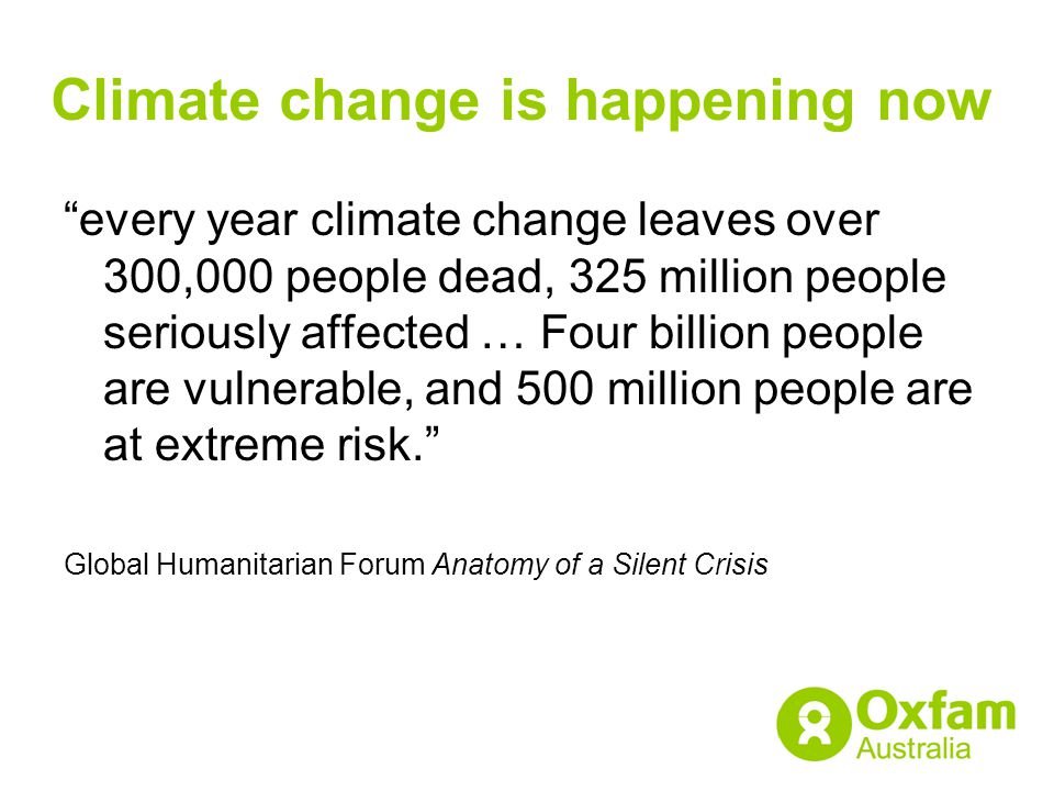 """Climate change is happening now """"every year climate change leaves over 300,000 people dead, 325 million people seriously affected … Four billion peopl"""