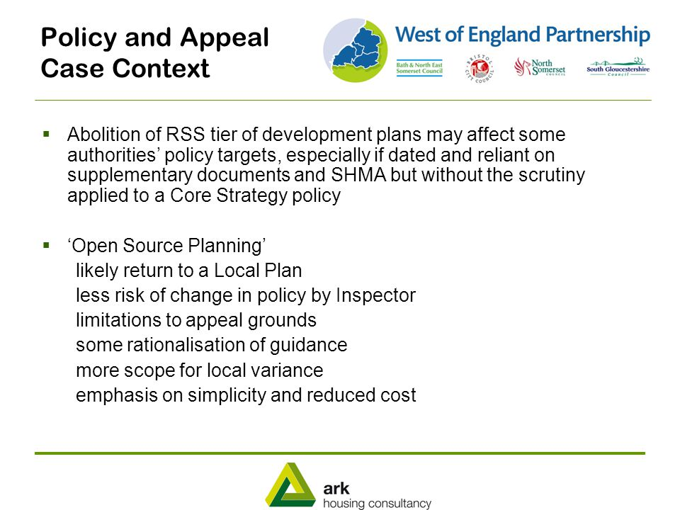 Policy and Appeal Case Context  Abolition of RSS tier of development plans may affect some authorities' policy targets, especially if dated and reliant on supplementary documents and SHMA but without the scrutiny applied to a Core Strategy policy  'Open Source Planning' likely return to a Local Plan less risk of change in policy by Inspector limitations to appeal grounds some rationalisation of guidance more scope for local variance emphasis on simplicity and reduced cost