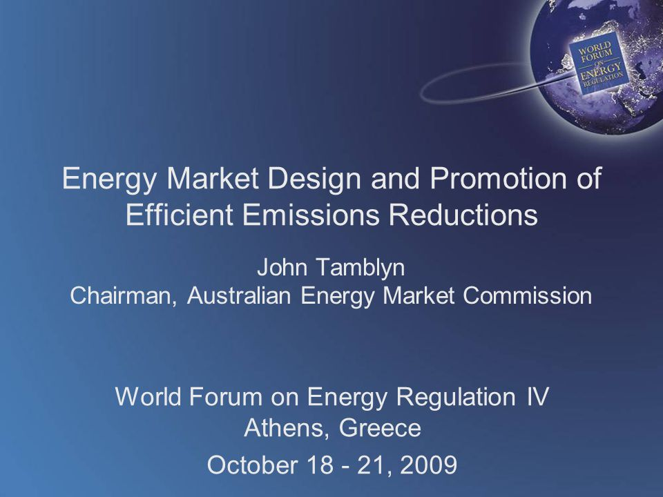 World Forum on Energy Regulation IV Athens, Greece October 18 - 21, 2009 Energy Market Design and Promotion of Efficient Emissions Reductions John Tamblyn Chairman, Australian Energy Market Commission