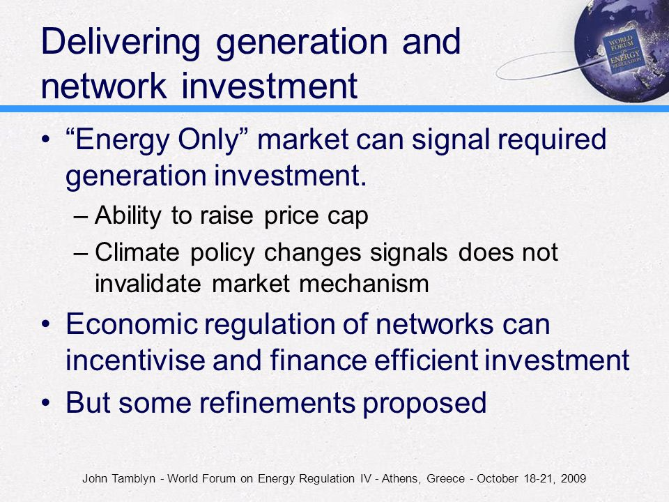 John Tamblyn - World Forum on Energy Regulation IV - Athens, Greece - October 18-21, 2009 Delivering generation and network investment Energy Only market can signal required generation investment.