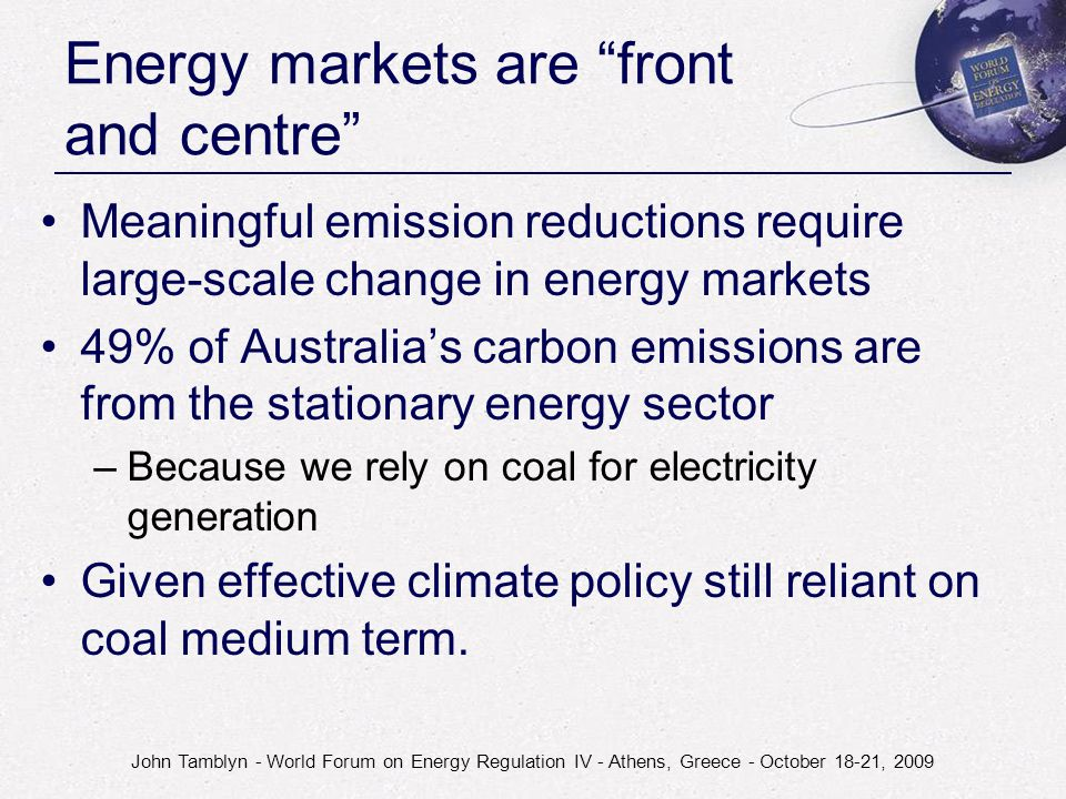 John Tamblyn - World Forum on Energy Regulation IV - Athens, Greece - October 18-21, 2009 Energy markets are front and centre Meaningful emission reductions require large-scale change in energy markets 49% of Australia's carbon emissions are from the stationary energy sector –Because we rely on coal for electricity generation Given effective climate policy still reliant on coal medium term.