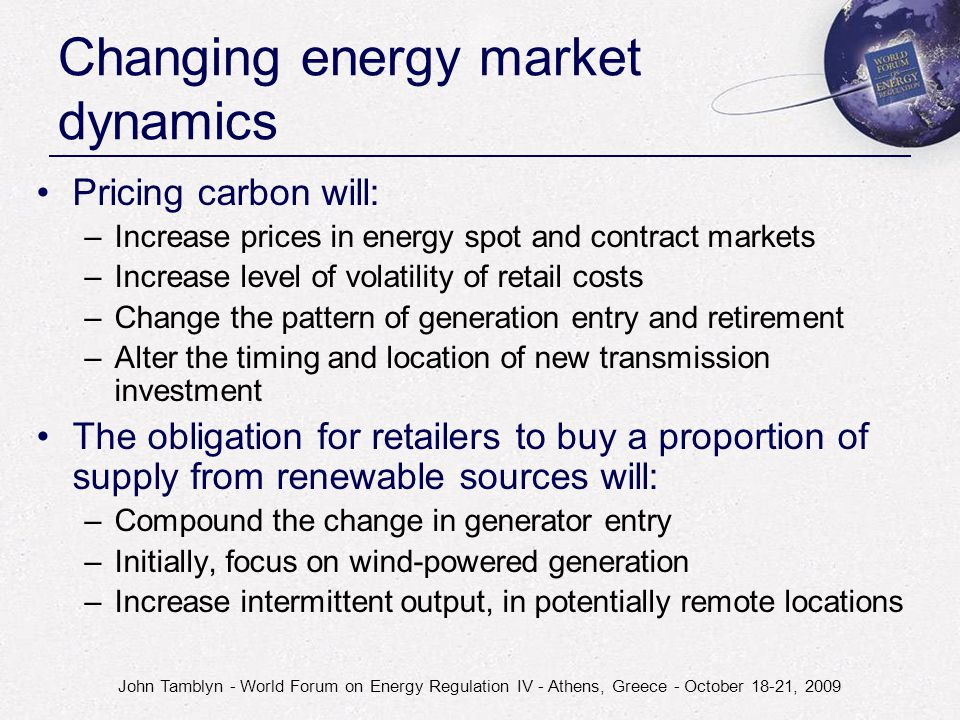 John Tamblyn - World Forum on Energy Regulation IV - Athens, Greece - October 18-21, 2009 Changing energy market dynamics Pricing carbon will: –Increa