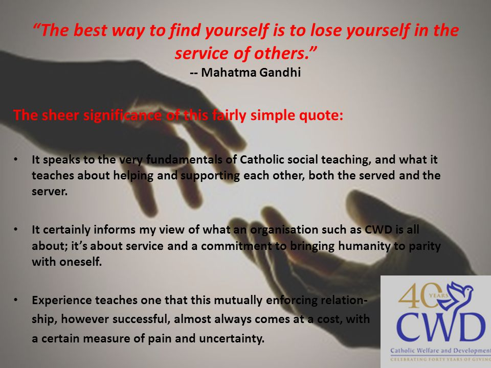 The best way to find yourself is to lose yourself in the service of others. -- Mahatma Gandhi The sheer significance of this fairly simple quote: It speaks to the very fundamentals of Catholic social teaching, and what it teaches about helping and supporting each other, both the served and the server.