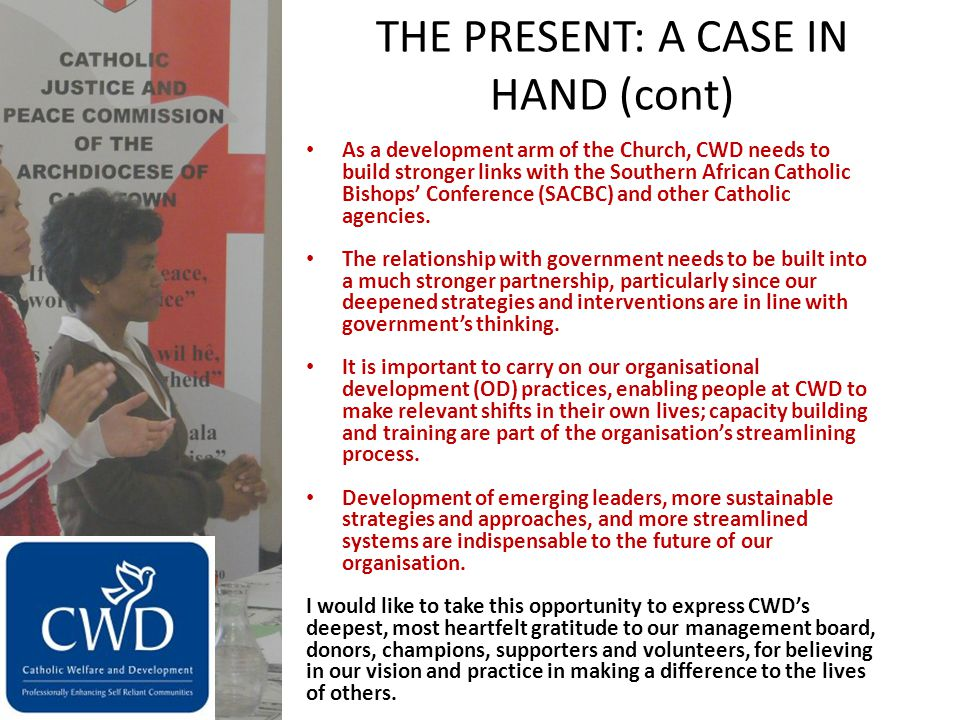 THE PRESENT: A CASE IN HAND (cont) As a development arm of the Church, CWD needs to build stronger links with the Southern African Catholic Bishops' Conference (SACBC) and other Catholic agencies.