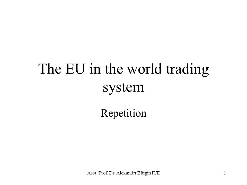 Asst. Prof. Dr. Alexander Bürgin IUE1 The EU in the world trading system Repetition