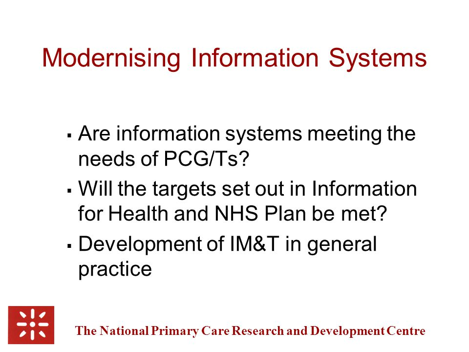 The National Primary Care Research and Development Centre Modernising Information Systems  Are information systems meeting the needs of PCG/Ts.