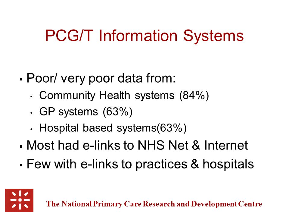 The National Primary Care Research and Development Centre PCG/T Information Systems  Poor/ very poor data from: Community Health systems (84%) GP systems (63%) Hospital based systems(63%)  Most had e-links to NHS Net & Internet  Few with e-links to practices & hospitals