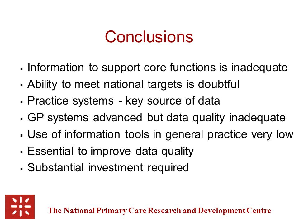 The National Primary Care Research and Development Centre Conclusions  Information to support core functions is inadequate  Ability to meet national targets is doubtful  Practice systems - key source of data  GP systems advanced but data quality inadequate  Use of information tools in general practice very low  Essential to improve data quality  Substantial investment required
