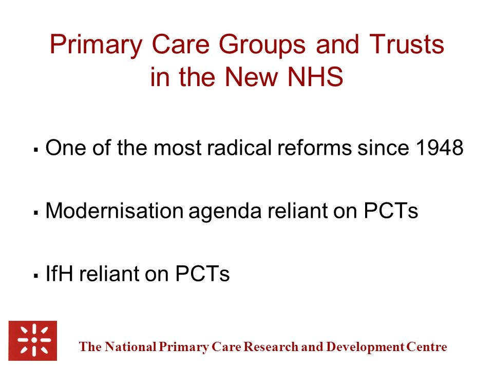 The National Primary Care Research and Development Centre Primary Care Groups and Trusts in the New NHS  One of the most radical reforms since 1948  Modernisation agenda reliant on PCTs  IfH reliant on PCTs