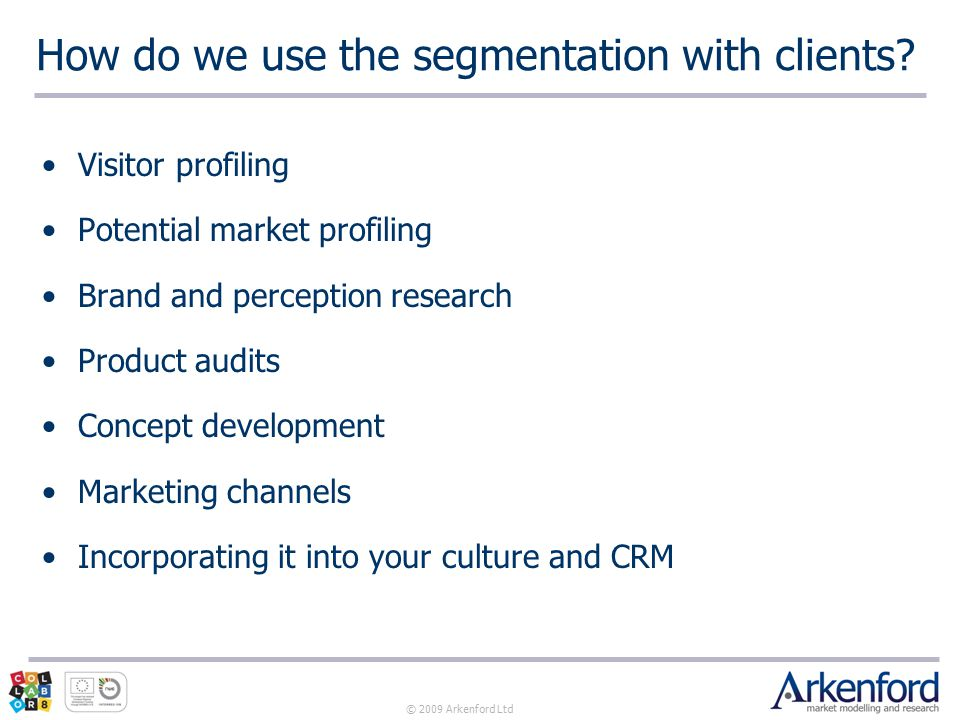 © 2009 Arkenford Ltd How do we use the segmentation with clients.