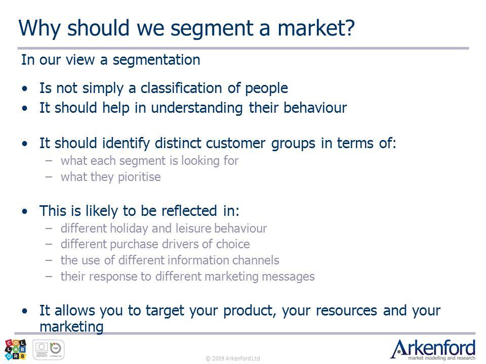 © 2009 Arkenford Ltd Why should we segment a market.