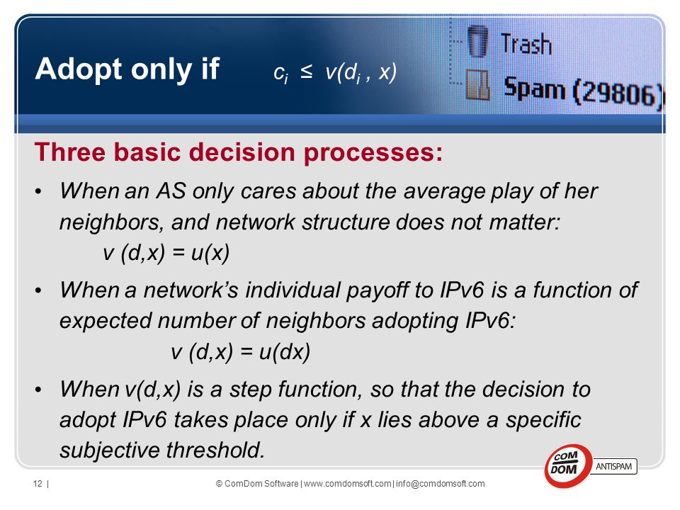 © ComDom Software | www.comdomsoft.com | info@comdomsoft.com12 | Adopt only if c i ≤ v(d i, x) Three basic decision processes: When an AS only cares about the average play of her neighbors, and network structure does not matter: v (d,x) = u(x) When a network's individual payoff to IPv6 is a function of expected number of neighbors adopting IPv6: v (d,x) = u(dx) When v(d,x) is a step function, so that the decision to adopt IPv6 takes place only if x lies above a specific subjective threshold.