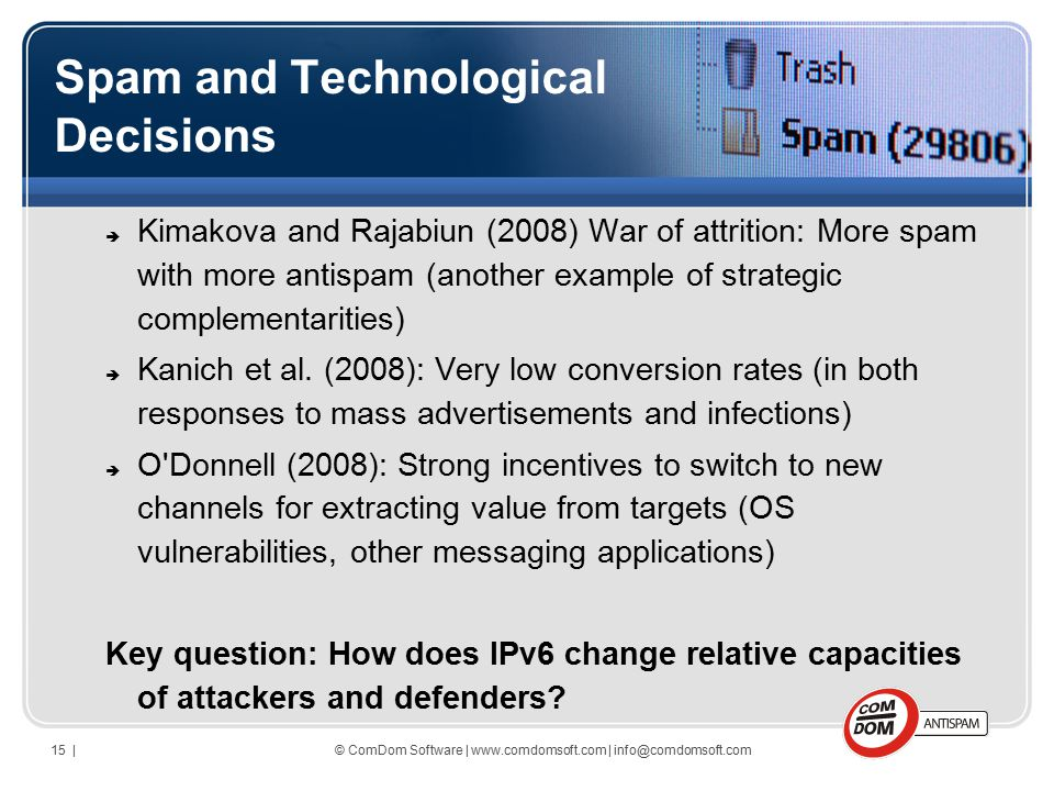 © ComDom Software | www.comdomsoft.com | info@comdomsoft.com15 | Spam and Technological Decisions  Kimakova and Rajabiun (2008) War of attrition: More spam with more antispam (another example of strategic complementarities)  Kanich et al.