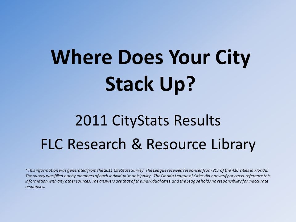 Where Does Your City Stack Up? 2011 CityStats Results FLC Research & Resource Library *This information was generated from the 2011 CityStats Survey.
