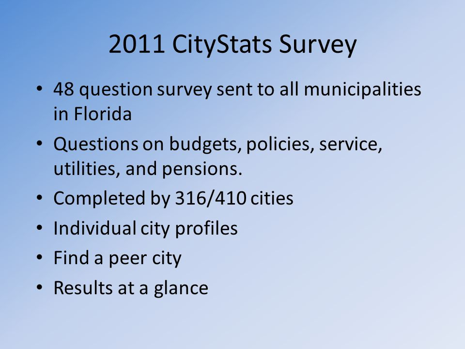 2011 CityStats Survey 48 question survey sent to all municipalities in Florida Questions on budgets, policies, service, utilities, and pensions. Compl