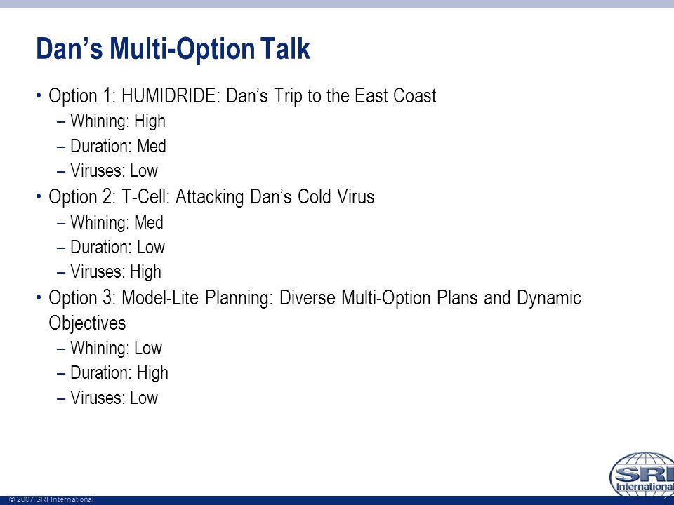 © 2007 SRI International 1 Dan's Multi-Option Talk Option 1: HUMIDRIDE: Dan's Trip to the East Coast –Whining: High –Duration: Med –Viruses: Low Option 2: T-Cell: Attacking Dan's Cold Virus –Whining: Med –Duration: Low –Viruses: High Option 3: Model-Lite Planning: Diverse Multi-Option Plans and Dynamic Objectives –Whining: Low –Duration: High –Viruses: Low