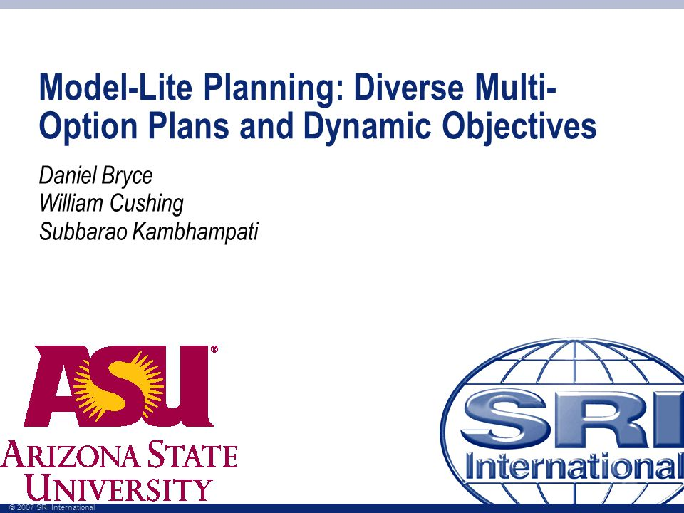 © 2007 SRI International Model-Lite Planning: Diverse Multi- Option Plans and Dynamic Objectives Daniel Bryce William Cushing Subbarao Kambhampati