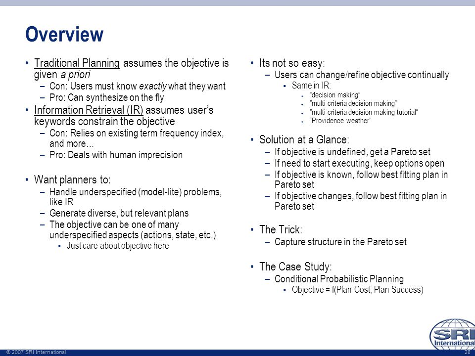© 2007 SRI International 28 Overview Traditional Planning assumes the objective is given a priori –Con: Users must know exactly what they want –Pro: C
