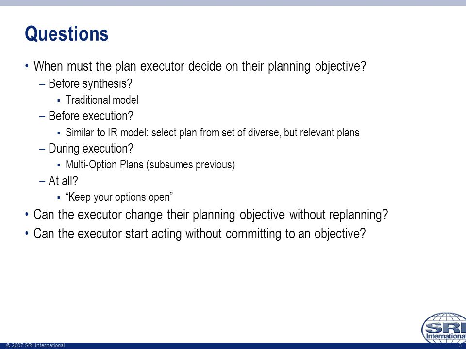 © 2007 SRI International 3 Questions When must the plan executor decide on their planning objective? –Before synthesis?  Traditional model –Before ex