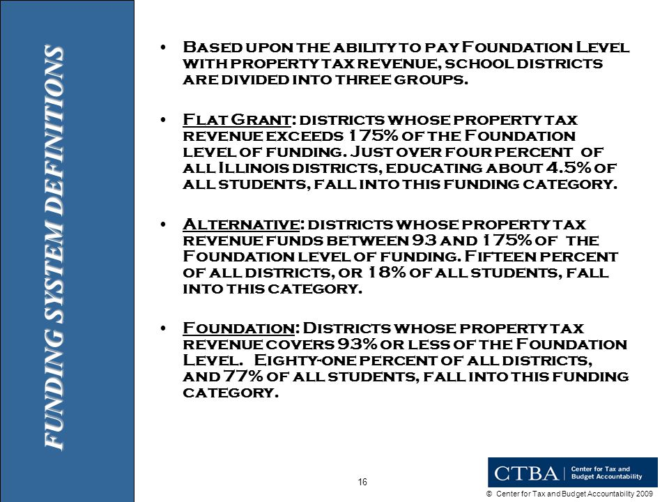 © Center for Tax and Budget Accountability 2009 16 Based upon the ability to pay Foundation Level with property tax revenue, school districts are divided into three groups.