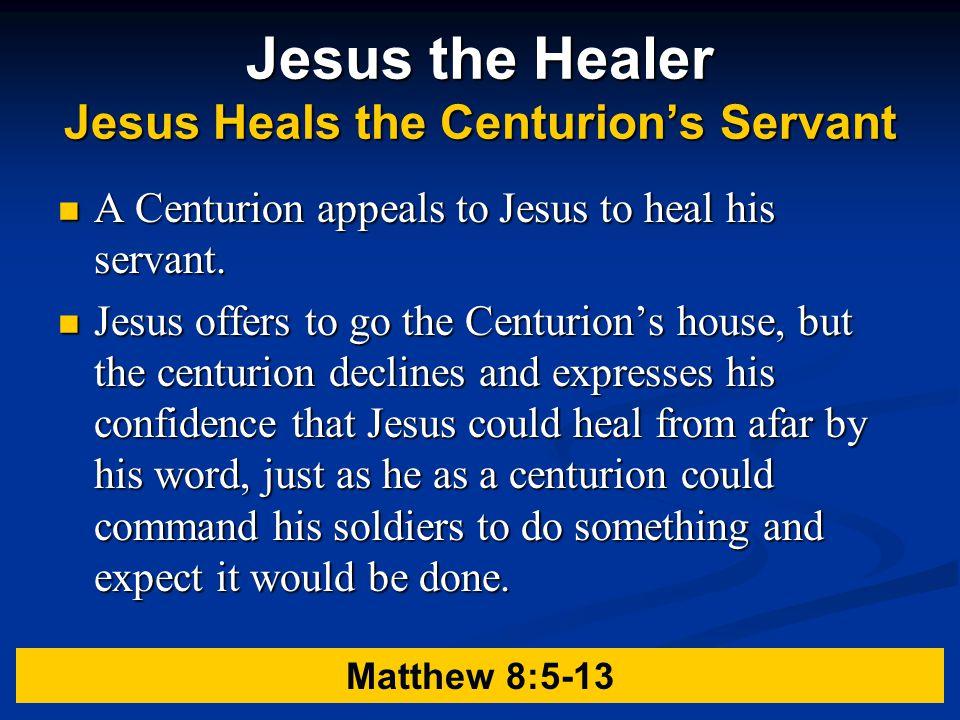Jesus the Healer Jesus Heals the Centurion's Servant A Centurion appeals to Jesus to heal his servant.