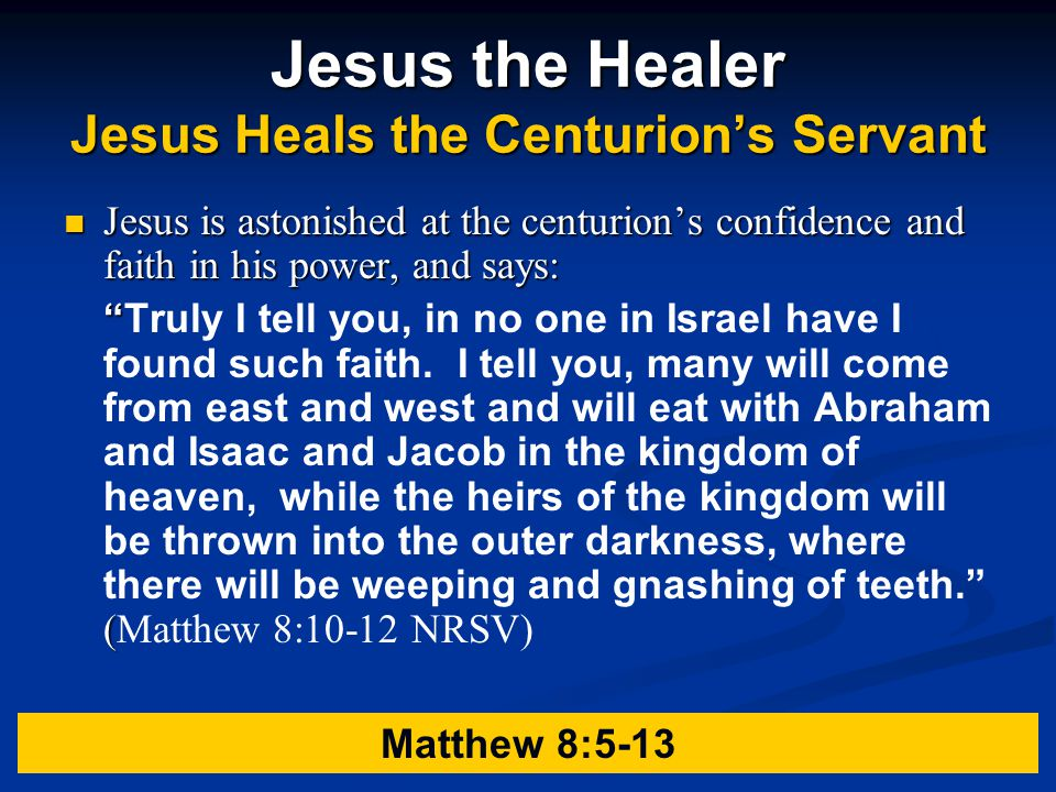 Jesus the Healer Jesus Heals the Centurion's Servant Jesus is astonished at the centurion's confidence and faith in his power, and says: Truly I tell you, in no one in Israel have I found such faith.