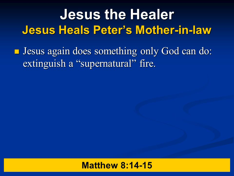 Jesus the Healer Jesus Heals Peter's Mother-in-law Jesus again does something only God can do: extinguish a supernatural fire.