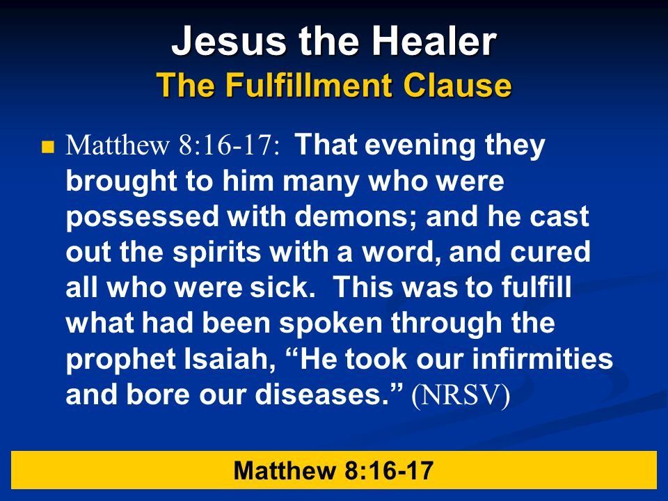 Jesus the Healer The Fulfillment Clause Matthew 8:16-17: That evening they brought to him many who were possessed with demons; and he cast out the spirits with a word, and cured all who were sick.