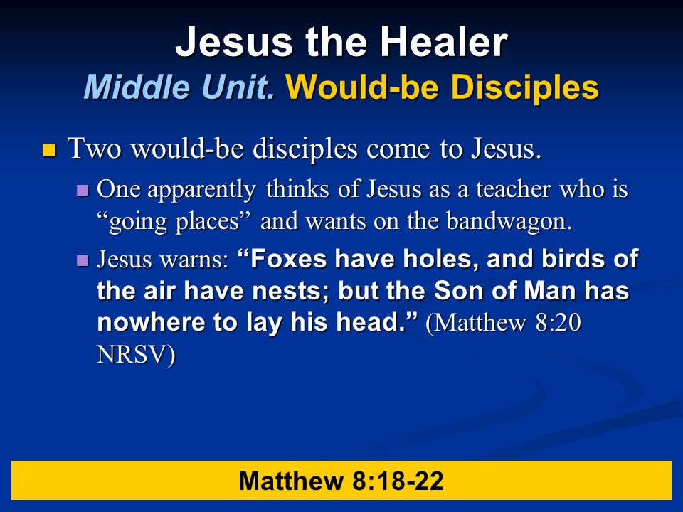 Jesus the Healer Middle Unit.Would-be Disciples Two would-be disciples come to Jesus.