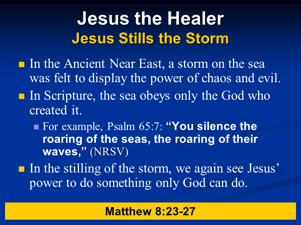 Jesus the Healer Jesus Stills the Storm In the Ancient Near East, a storm on the sea was felt to display the power of chaos and evil.