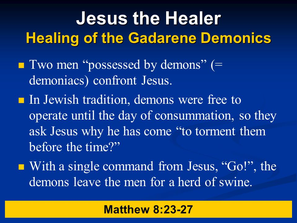 Jesus the Healer Healing of the Gadarene Demonics Two men possessed by demons (= demoniacs) confront Jesus.