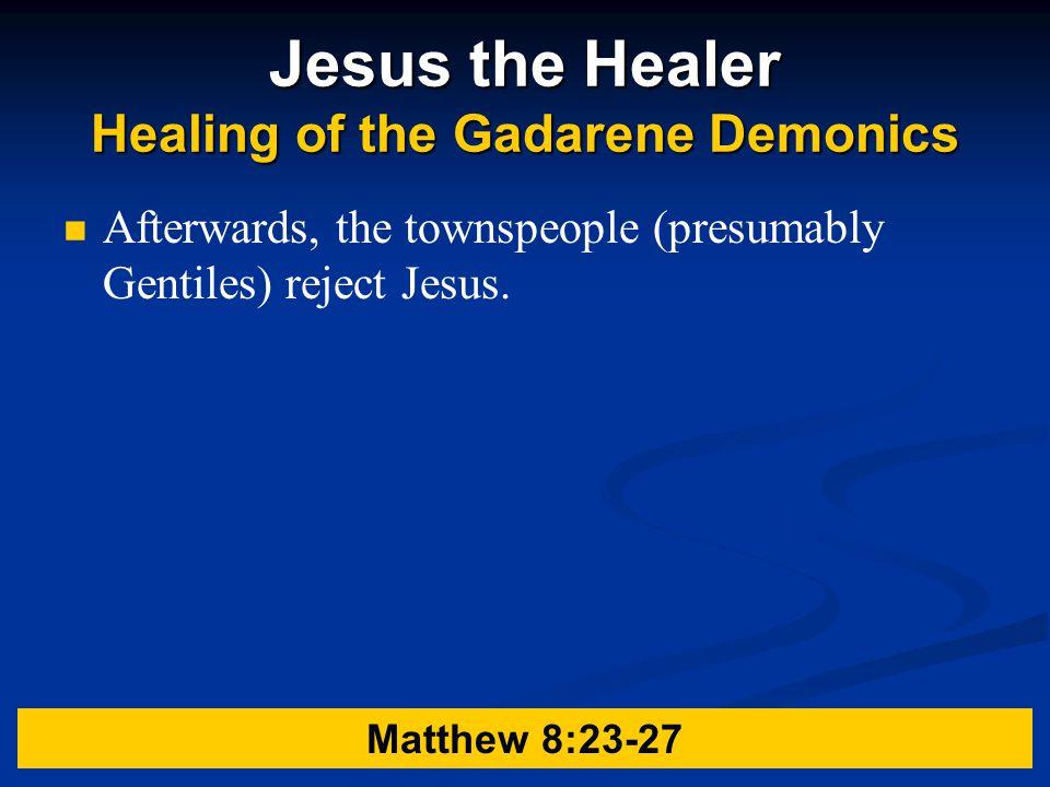 Jesus the Healer Healing of the Gadarene Demonics Afterwards, the townspeople (presumably Gentiles) reject Jesus.