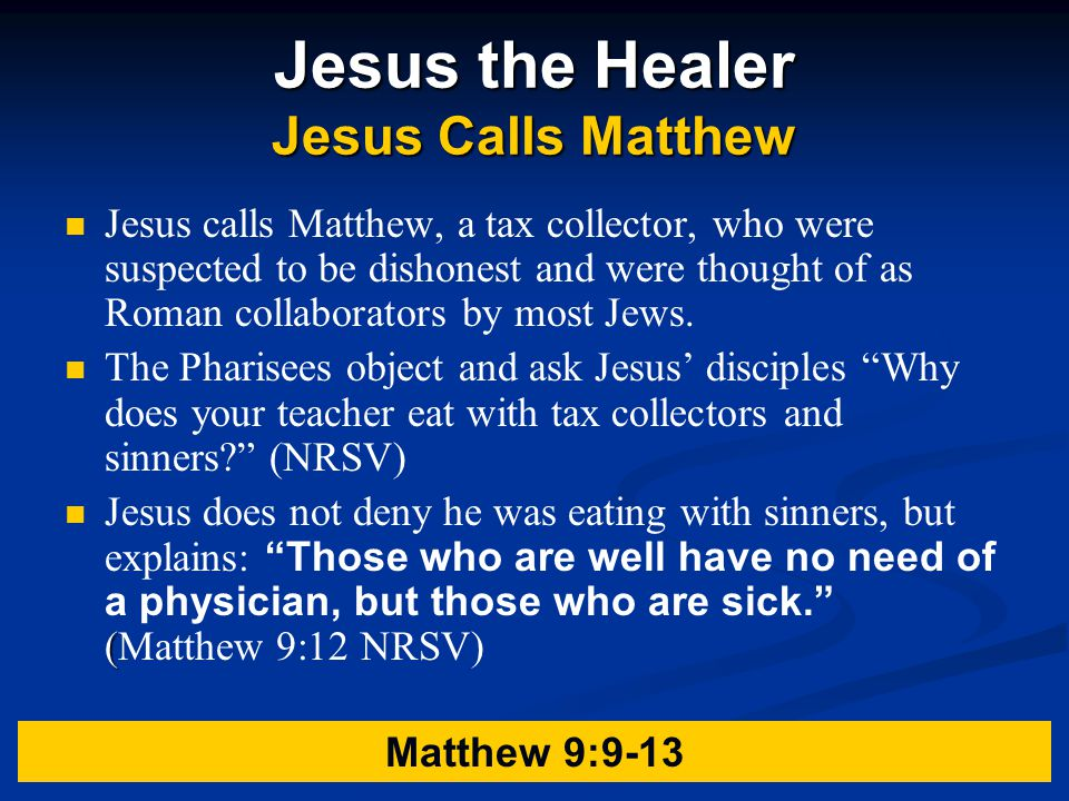 Jesus the Healer Jesus Calls Matthew Jesus calls Matthew, a tax collector, who were suspected to be dishonest and were thought of as Roman collaborators by most Jews.