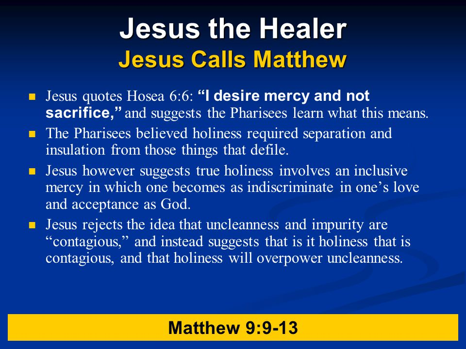 Jesus the Healer Jesus Calls Matthew Jesus quotes Hosea 6:6: I desire mercy and not sacrifice, and suggests the Pharisees learn what this means.