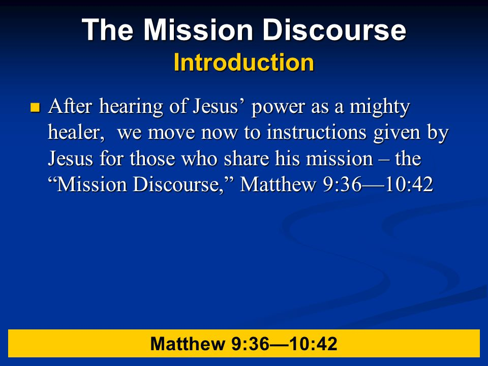 The Mission Discourse Introduction After hearing of Jesus' power as a mighty healer, we move now to instructions given by Jesus for those who share his mission – the Mission Discourse, Matthew 9:36—10:42 After hearing of Jesus' power as a mighty healer, we move now to instructions given by Jesus for those who share his mission – the Mission Discourse, Matthew 9:36—10:42 Matthew 9:36—10:42