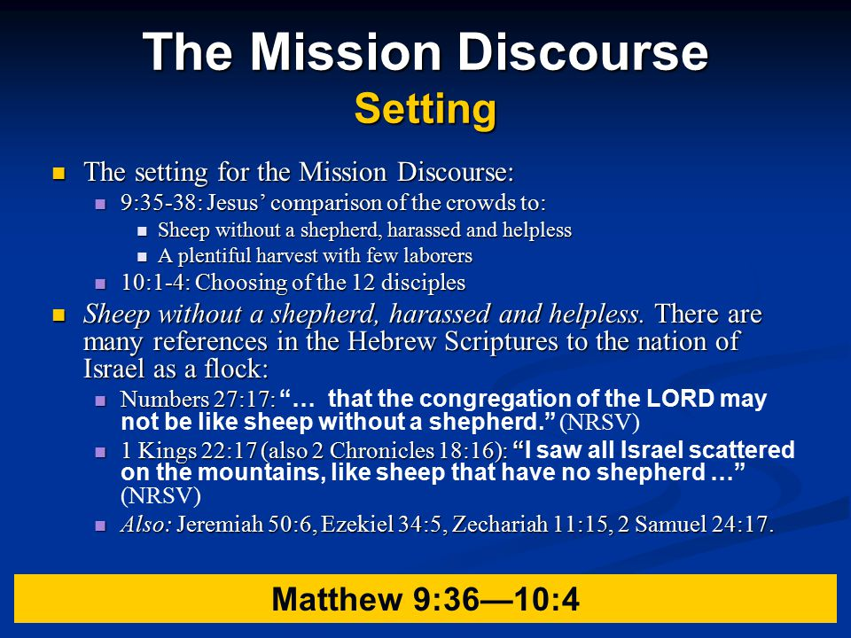 The Mission Discourse Setting The setting for the Mission Discourse: The setting for the Mission Discourse: 9:35-38: Jesus' comparison of the crowds to: 9:35-38: Jesus' comparison of the crowds to: Sheep without a shepherd, harassed and helpless Sheep without a shepherd, harassed and helpless A plentiful harvest with few laborers A plentiful harvest with few laborers 10:1-4: Choosing of the 12 disciples 10:1-4: Choosing of the 12 disciples Sheep without a shepherd, harassed and helpless.