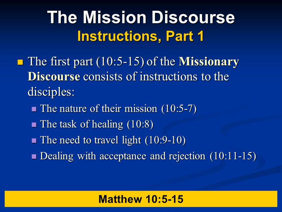 The Mission Discourse Instructions, Part 1 The first part (10:5-15) of the Missionary Discourse consists of instructions to the disciples: The first part (10:5-15) of the Missionary Discourse consists of instructions to the disciples: The nature of their mission (10:5-7) The nature of their mission (10:5-7) The task of healing (10:8) The task of healing (10:8) The need to travel light (10:9-10) The need to travel light (10:9-10) Dealing with acceptance and rejection (10:11-15) Dealing with acceptance and rejection (10:11-15) Matthew 10:5-15
