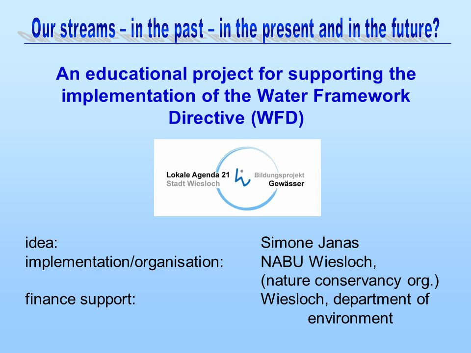 An educational project for supporting the implementation of the Water Framework Directive (WFD) idea: Simone Janas implementation/organisation: NABU Wiesloch, (nature conservancy org.) finance support:Wiesloch, department of environment