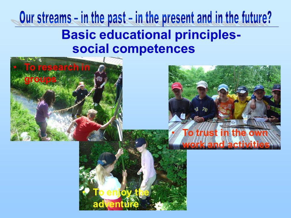 Basic educational principles- social competences To enjoy the adventure To research in groups To trust in the own work and activities