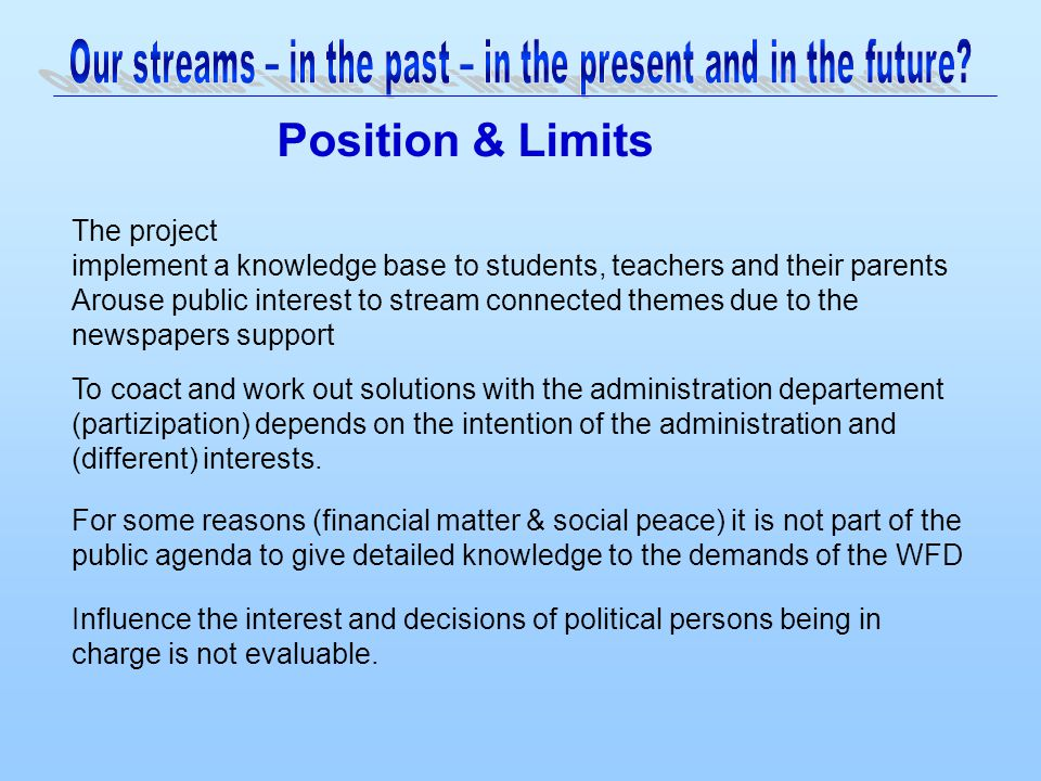 Position & Limits For some reasons (financial matter & social peace) it is not part of the public agenda to give detailed knowledge to the demands of the WFD The project implement a knowledge base to students, teachers and their parents Arouse public interest to stream connected themes due to the newspapers support To coact and work out solutions with the administration departement (partizipation) depends on the intention of the administration and (different) interests.