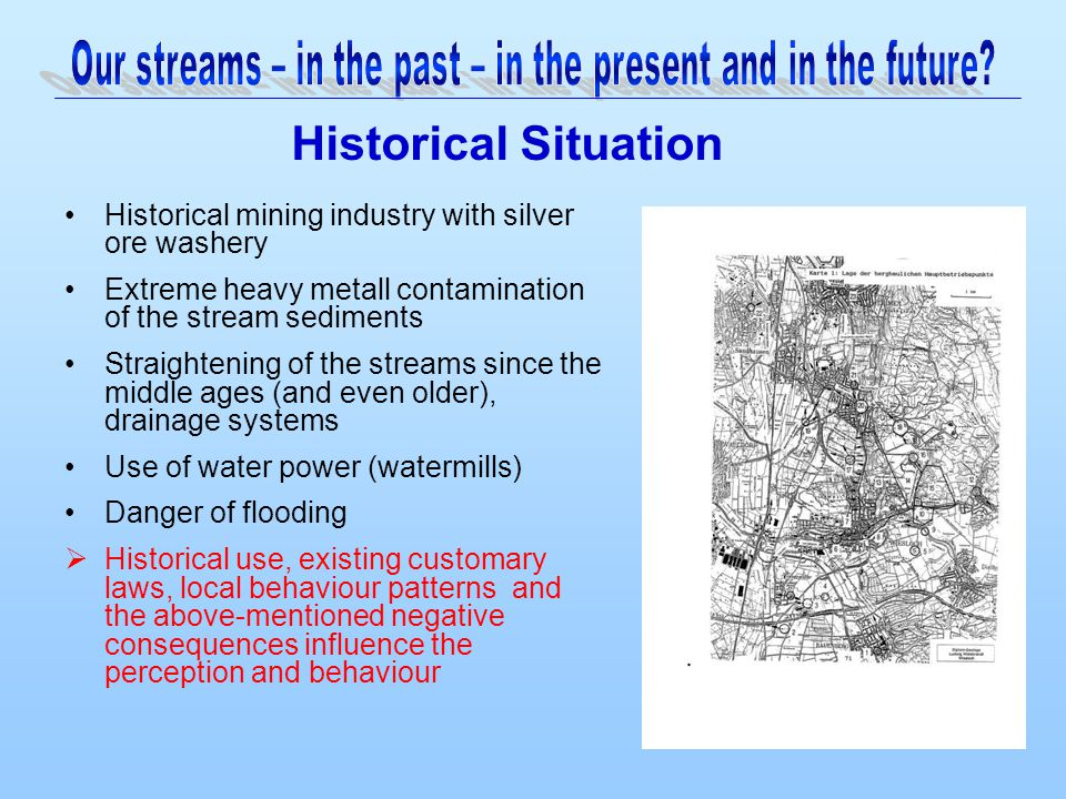Historical mining industry with silver ore washery Extreme heavy metall contamination of the stream sediments Straightening of the streams since the middle ages (and even older), drainage systems Use of water power (watermills) Danger of flooding  Historical use, existing customary laws, local behaviour patterns and the above-mentioned negative consequences influence the perception and behaviour Historical Situation