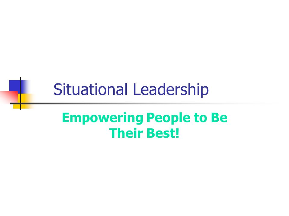 Situational Leadership Empowering People to Be Their Best!