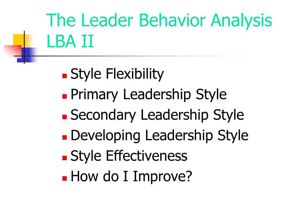 The Leader Behavior Analysis LBA II Style Flexibility Primary Leadership Style Secondary Leadership Style Developing Leadership Style Style Effectiven