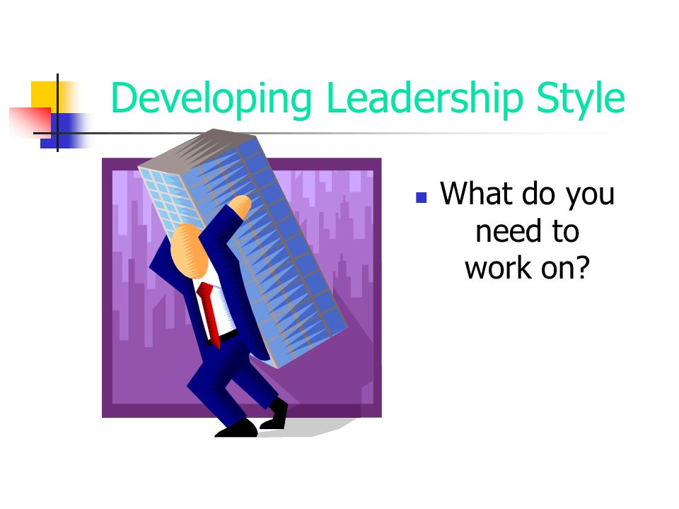 Developing Leadership Style What do you need to work on?