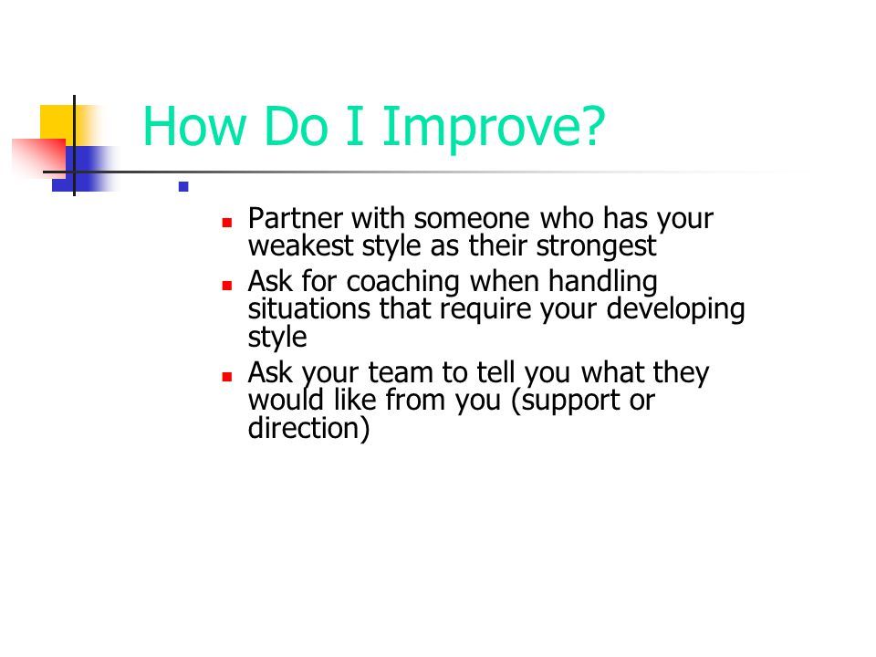 How Do I Improve? Partner with someone who has your weakest style as their strongest Ask for coaching when handling situations that require your devel