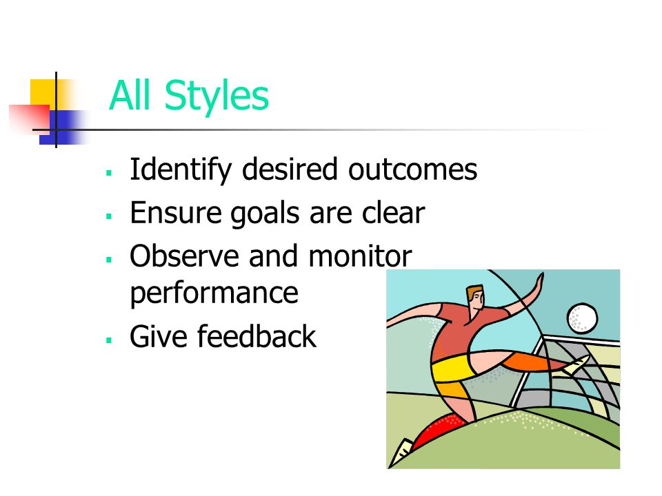 All Styles  Identify desired outcomes  Ensure goals are clear  Observe and monitor performance  Give feedback