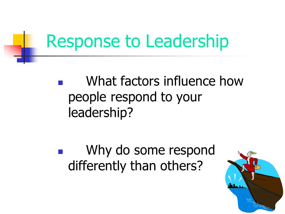Response to Leadership What factors influence how people respond to your leadership? Why do some respond differently than others?