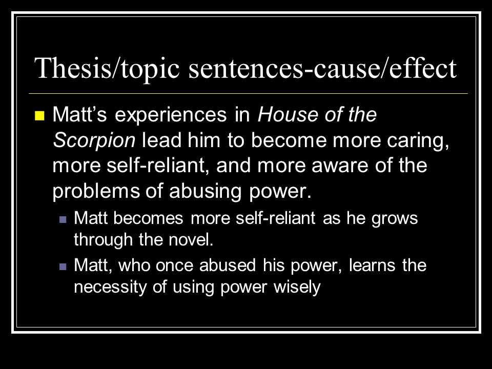 Thesis/topic sentences-cause/effect Matt's experiences in House of the Scorpion lead him to become more caring, more self-reliant, and more aware of t