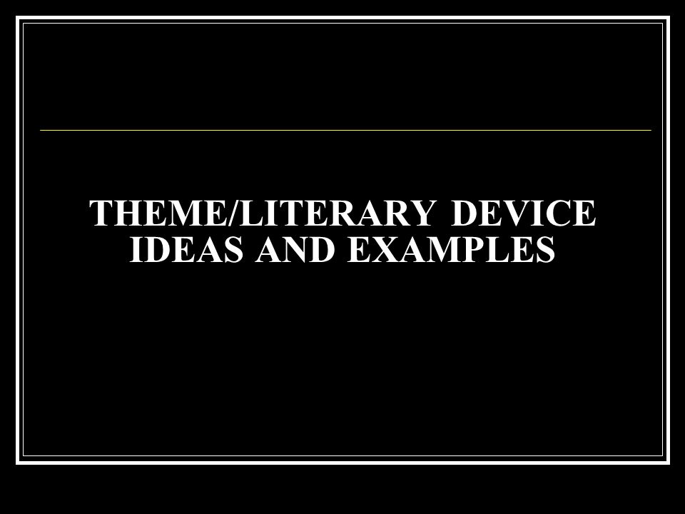 THEME/LITERARY DEVICE IDEAS AND EXAMPLES