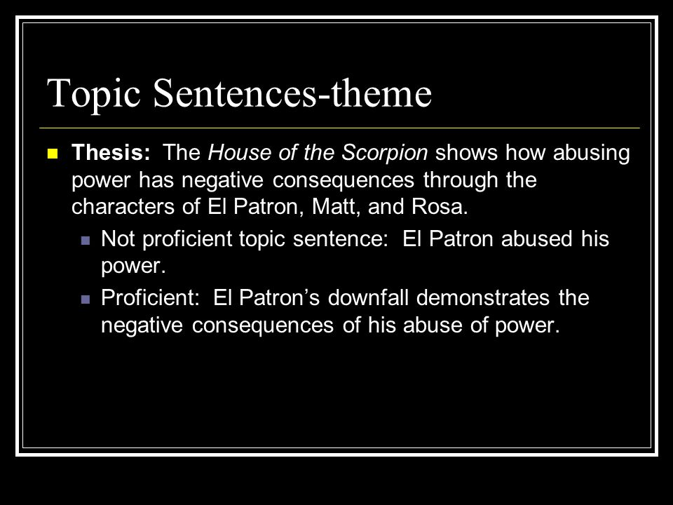 Topic Sentences-theme Thesis: The House of the Scorpion shows how abusing power has negative consequences through the characters of El Patron, Matt, and Rosa.